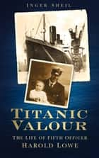 Titanic Valour - The Life of Fifth Officer Harold Lowe ebook by Inger Sheil