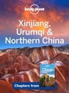 Lonely Planet Xinjiang, Urumqi & Northern China ebook by Lonely Planet