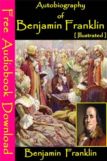 Autobiography of Benjamin Franklin [ Illustrated ] - [ Free Audiobooks Download ] ebook by Benjamin Franklin