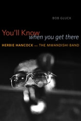 You'll Know When You Get There - Herbie Hancock and the Mwandishi Band ebook by Bob Gluck