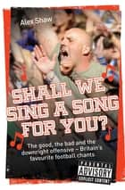 Shall We Sing a Song For You? - The good, the bad and the downright offensive - Britain's favourite football chants ebook by Alex Shaw
