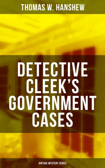 "DETECTIVE CLEEK'S GOVERNMENT CASES (Vintage Mystery Series) - The Adventures of the Vanishing Cracksman and the Master Detective, known as ""the man of the forty faces"" ebook by Thomas W. Hanshew"