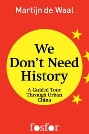 We don't need history - A guided tour through urban China ebook by Martijn de Waal