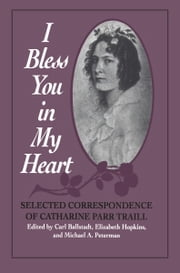 I Bless You in My Heart - Selected Correspondence of Catharine Parr Traill ebook by Carl Ballstadt,Michael Peterman,Elizabeth Hopkins