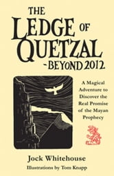 The Ledge of Quetzal, Beyond 2012 - A Magical Adventure to Discover the Real Promise of the Mayan Prophecy ebook by Jock Whitehouse