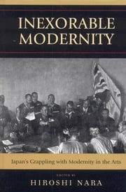 Inexorable Modernity - Japan's Grappling with Modernity in the Arts ebook by Hiroshi Nara