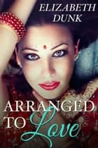 Arranged To Love ebook by Elizabeth Dunk