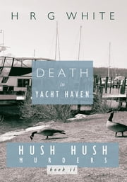Death in Yacht Haven - Hush Hush Murders, Book II ebook by H R G WHITE