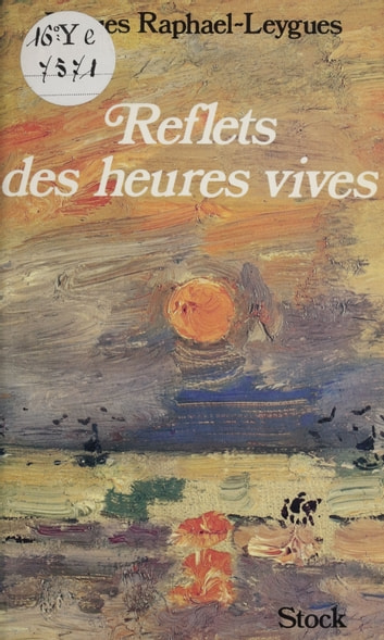 Reflets des heures vives ebook by Jacques Raphaël-Leygues