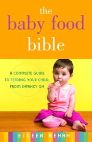 The Baby Food Bible - A Complete Guide to Feeding Your Child, from Infancy On ebook by Eileen Behan