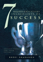 7 Required and Necessary Ingredients of Success ebook by Bheki Shabangu