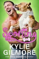 Sporting: A Surprise Road Trip Romantic Comedy - Unleashed Romance, Book 3 ebook by Kylie Gilmore
