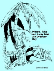 Please, Take Me Away from My Ordinary Day ebook by Connie Gilbride