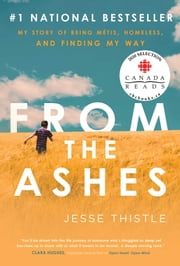 From the Ashes - My Story of Being Métis, Homeless, and Finding My Way ebook by Jesse Thistle