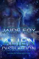 Alien Disruption - Captured by Aliens, #4 ebook by Jaide Fox