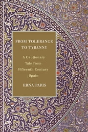 From Tolerance to Tyranny - A Cautionary Tale from Fifteenth Century Spain ebook by Erna Paris