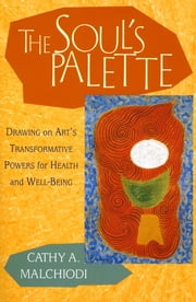 The Soul's Palette - Drawing on Art's Transformative Powers ebook by Cathy A. Malchiodi