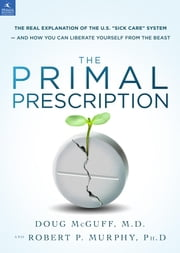 "The Primal Prescription - Surviving The ""Sick Care"" Sinkhole ebook by Doug McGuff, MD,Robert P. Murphy, PhD"