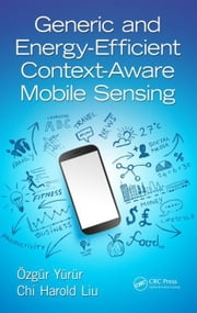 Generic and Energy-Efficient Context-Aware Mobile Sensing ebook by Yurur, Ozgur