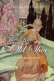 The Little Old Shoe And Other Stories ebook by Louisa Alcott