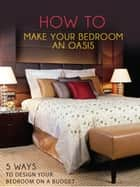 How To Make Your Bedroom An Oasis - 5 Ways to Design Your Bedroom On A Budget eBook by A. Serena Birch