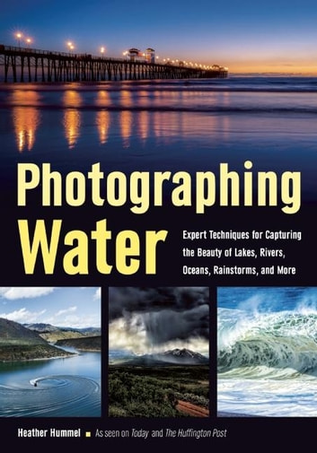Photographing Water - Expert techniques for Capturing the Beauty of Lakes, Rivers, Oceans, Rainstorms, and More ebook by Heather Hummel