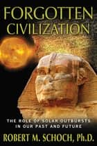 Forgotten Civilization - The Role of Solar Outbursts in Our Past and Future ebook by Robert M. Schoch, Ph.D.