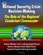 National Security Crisis Decision-Making: The Role of the Regional Combatant Commander - Cuban Missile Crisis, Schwarzkopf Desert Storm, Wesley Clark Allied Force, Tommy Franks Enduring Freedom ebook by Progressive Management