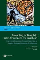 Accounting For Growth In Latin America And The Caribbean: Improving Corporate Financial Reporting To Support Regional Economic Development ebook by Fortin Henri; Hirata Barros Ana Cristina; Cutler Kit