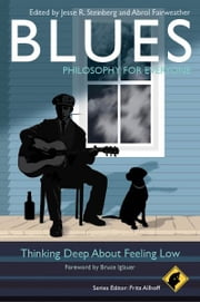 Blues - Philosophy for Everyone - Thinking Deep About Feeling Low ebook by Fritz Allhoff,Jesse R. Steinberg,Abrol Fairweather,Bruce Iglauer