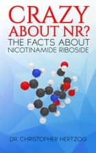 Crazy About NR? - The facts about Nicotinamide Riboside (NR) ebook by