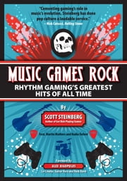 Music Games Rock: Rhythm Gaming's Greatest Hits of All Time ebook by Scott Steinberg
