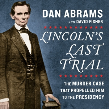 Lincoln's Last Trial: The Murder Case That Propelled Him to the Presidency audiobook by Dan Abrams,David Fisher