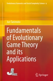 Fundamentals of Evolutionary Game Theory and its Applications ebook by Jun Tanimoto