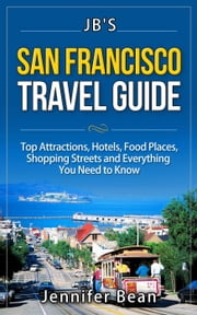 San Francisco Travel Guide: Top Attractions, Hotels, Food Places, Shopping Streets, and Everything You Need to Know - JB's Travel Guides ekitaplar by Jennifer Bean