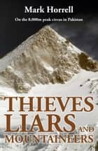 Thieves, Liars and Mountaineers: On the 8,000m Peak Circus in Pakistan ebook by Mark Horrell