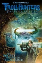 Trollhunters: Tales of Arcadia The Secret History of Trollkind ebook by Dreamworks, Richard Hamilton, Marc Guggenheim,...