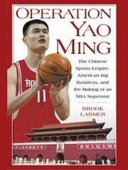 Operation Yao Ming - The Chinese Sports Empire, American Big Business, and the Making of an NBA Super star ebook by Brook Larmer