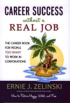 Career Success Without a Real Job - The Career Book for People Too Smart to Work in Corporations ebook by Ernie J. Zelinski