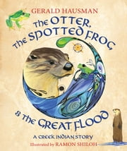 The Otter, the Spotted Frog & the Great Flood - A Creek Indian Story ebook by Gerald Hausman,Ramon Shiloh