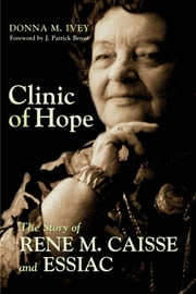 Clinic of Hope - The Story of Rene Caisse and Essiac ebook by Donna M. Ivey,J. Patrick Boyer