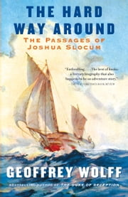 The Hard Way Around - The Passages of Joshua Slocum ebook by Geoffrey Wolff