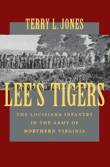 Lee's Tigers - The Louisiana Infantry in the Army of Northern Virginia ebook by Terry L. Jones