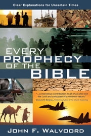 Every Prophecy of the Bible - Clear Explanations for Uncertain Times ebook by John F. Walvoord