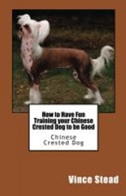 How to Have Fun Training your Chinese Crested Dog to be Good ebook by Vince Stead