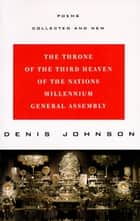 The Throne of the Third Heaven of the Nations Millennium General Assembly - Poems Collected and New ebook by Denis Johnson