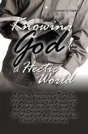 Knowing God In A Hectic World - A Daily Devotional Plan To Help You Discover The Power Of Prayer and The Power Of A Relationship With God To Bring Order In Your Life In The Midst Of A Confused And Chaotic 21st Century ebook by Summer O. Clarke