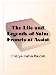 The Life And Legends Of Saint Francis Of Assisi ebook by Father Candide Chalippe
