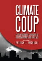 Climate Coup - Global Warming's Invasion of Our Government and Our Lives ebook by Patrick J. Michaels