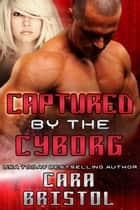 Captured by the Cyborg - Cy-Ops Sci-fi Romance, #3 ebook by Cara Bristol